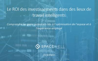 Spacewell publie son livre blanc sur le retour sur investissement (ROI) dans le lieu de travail intelligent